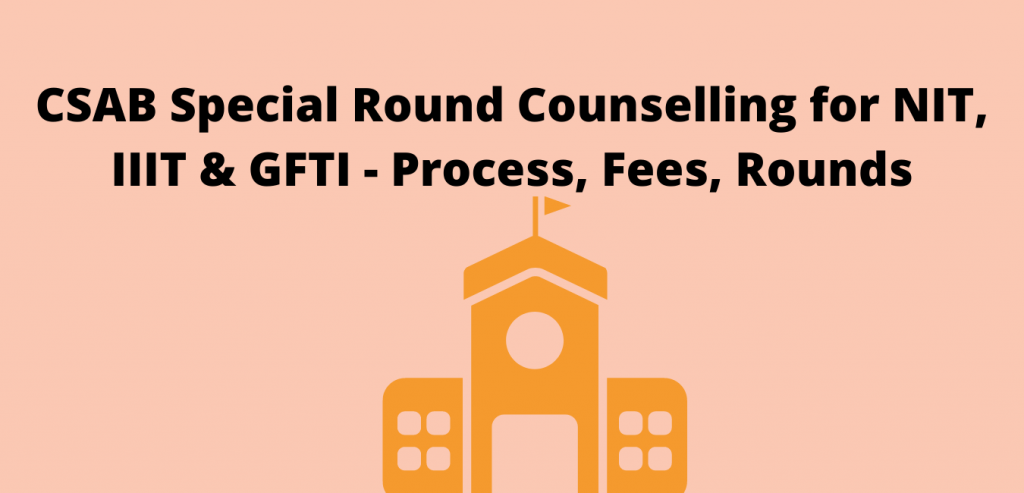 CSAB Special Round Counselling for NIT, IIIT & GFTI - Process, Fees, Rounds